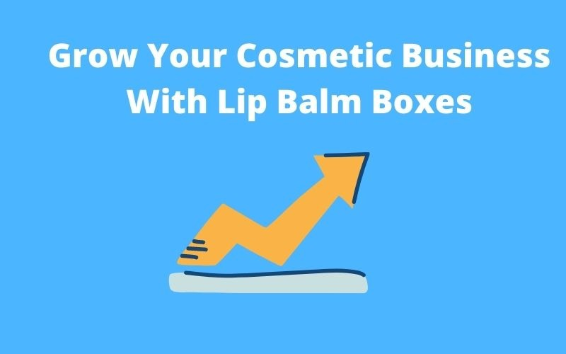 Grow Your Cosmetic Business With Lip Balm Boxes